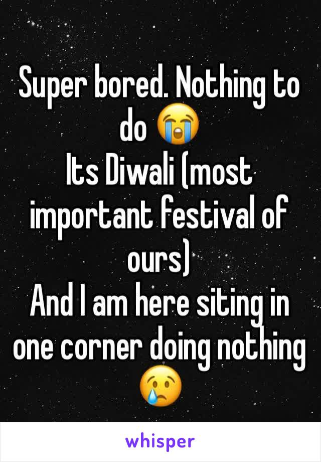 Super bored. Nothing to do 😭  Its Diwali (most important festival of ours)  And I am here siting in one corner doing nothing 😢