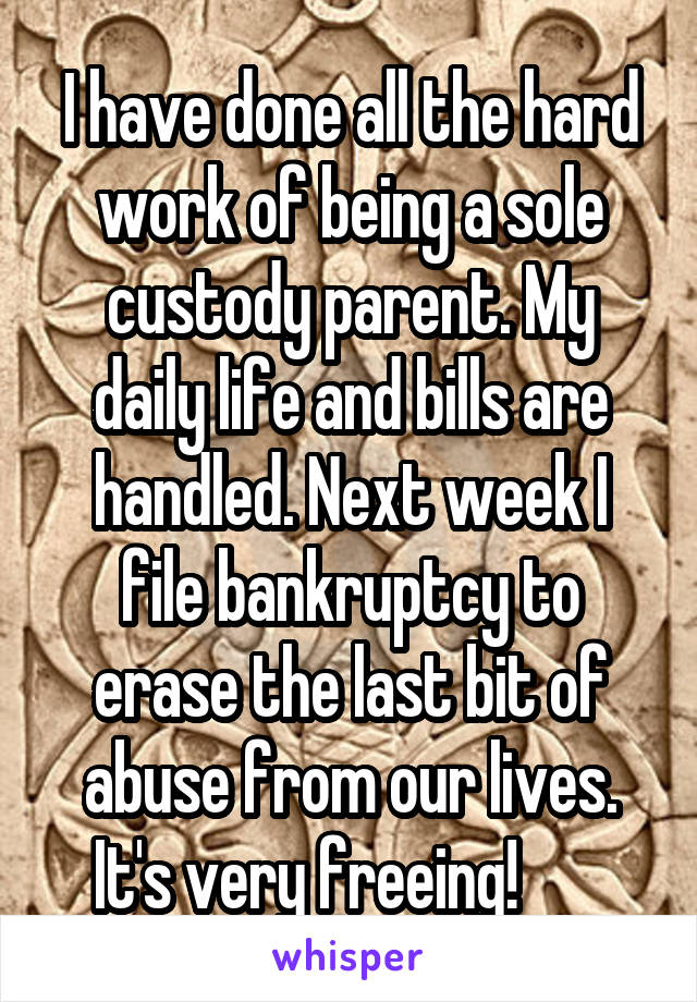 I have done all the hard work of being a sole custody parent. My daily life and bills are handled. Next week I file bankruptcy to erase the last bit of abuse from our lives. It's very freeing!