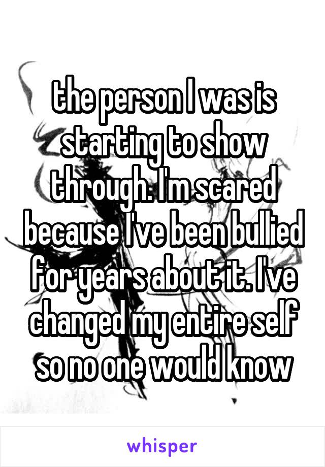 the person I was is starting to show through. I'm scared because I've been bullied for years about it. I've changed my entire self so no one would know