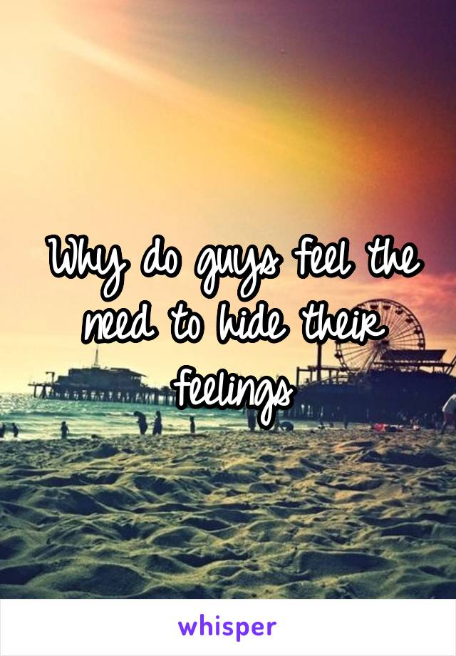 Why do guys feel the need to hide their feelings