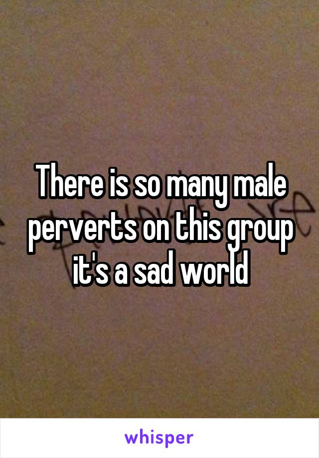 There is so many male perverts on this group it's a sad world