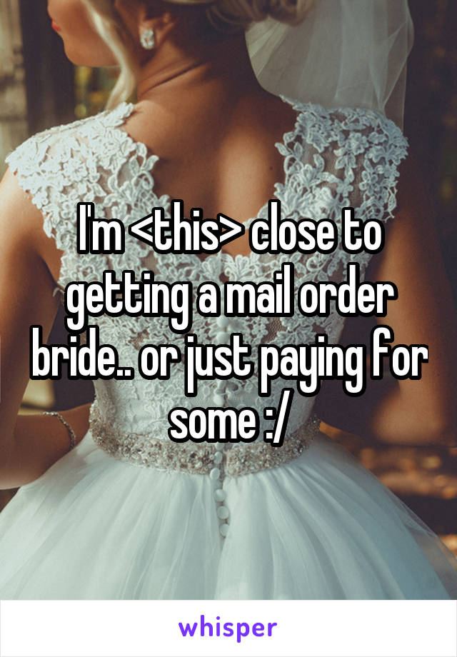 I'm <this> close to getting a mail order bride.. or just paying for some :/