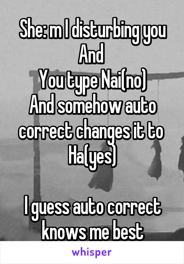 She: m I disturbing you And  You type Nai(no) And somehow auto correct changes it to  Ha(yes)  I guess auto correct knows me best