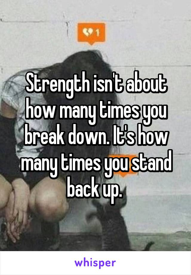 Strength isn't about how many times you break down. It's how many times you stand back up.