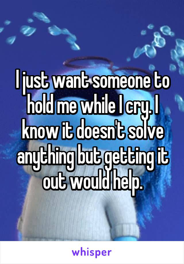 I just want someone to hold me while I cry. I know it doesn't solve anything but getting it out would help.