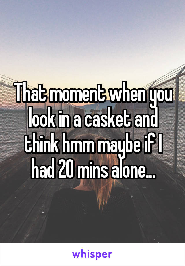 That moment when you look in a casket and think hmm maybe if I had 20 mins alone...