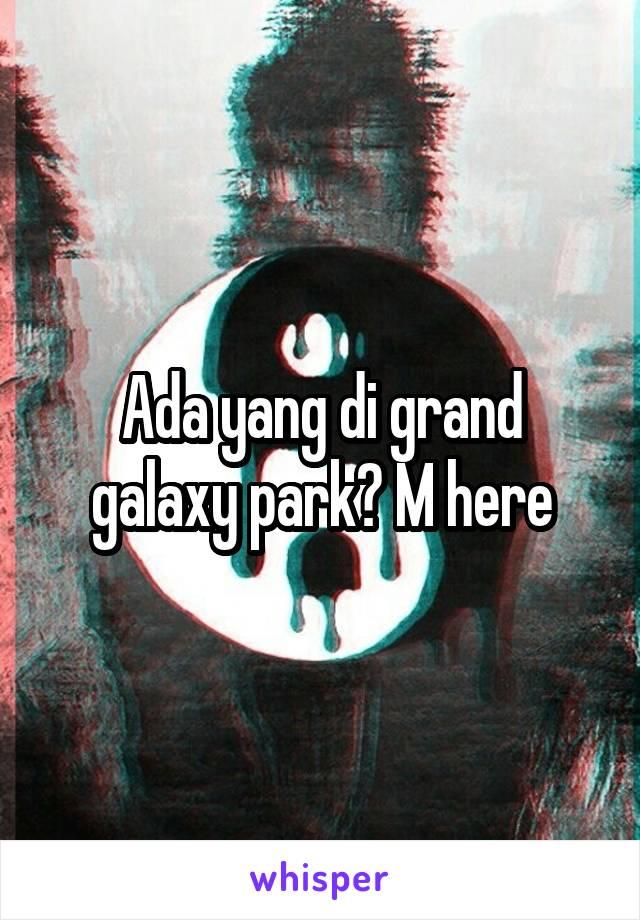 Ada yang di grand galaxy park? M here
