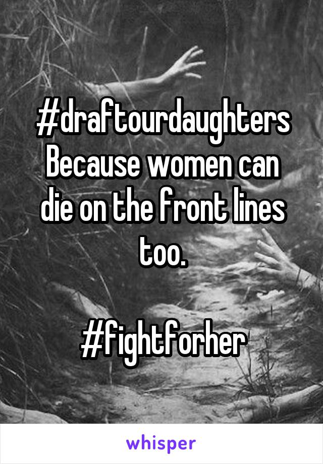 #draftourdaughters Because women can die on the front lines too.  #fightforher