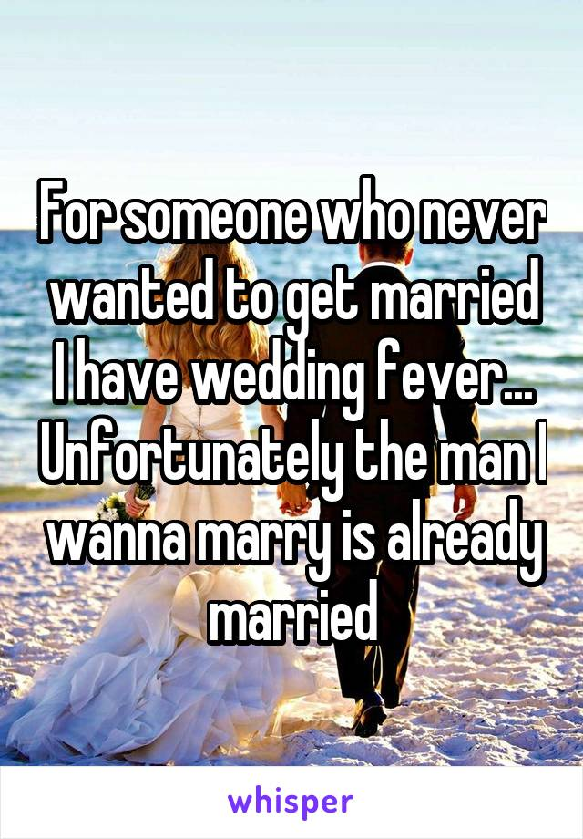 For someone who never wanted to get married I have wedding fever... Unfortunately the man I wanna marry is already married