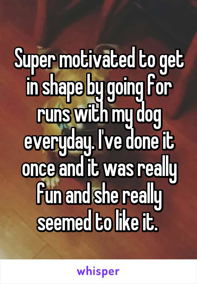 Super motivated to get in shape by going for runs with my dog everyday. I've done it once and it was really fun and she really seemed to like it.