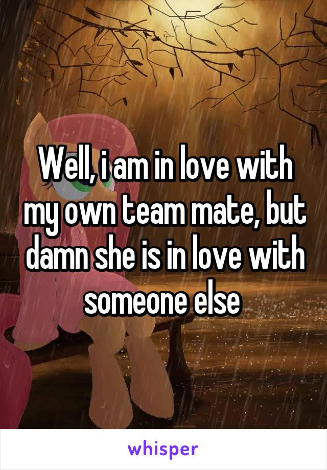 Well, i am in love with my own team mate, but damn she is in love with someone else