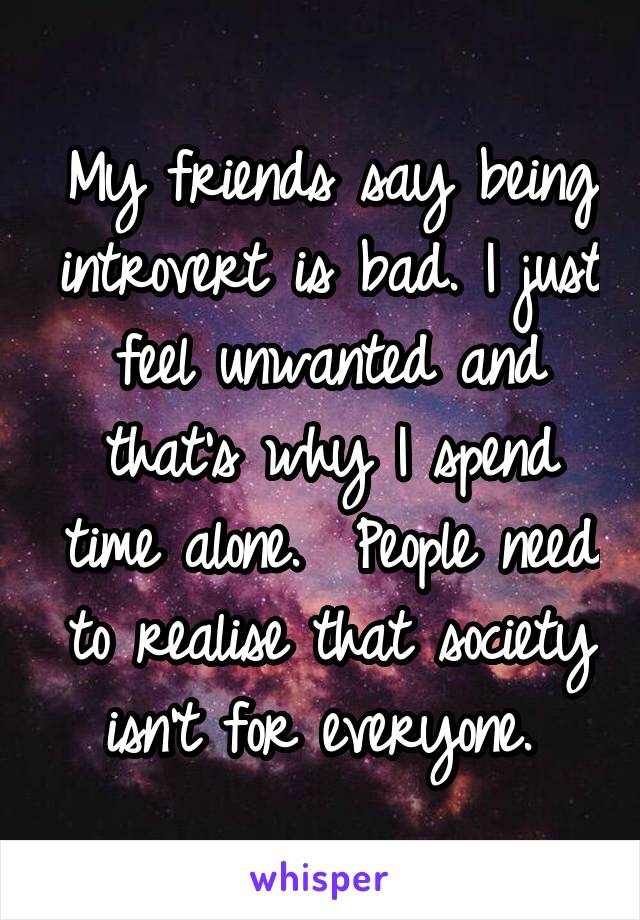 My friends say being introvert is bad. I just feel unwanted and that's why I spend time alone.  People need to realise that society isn't for everyone.