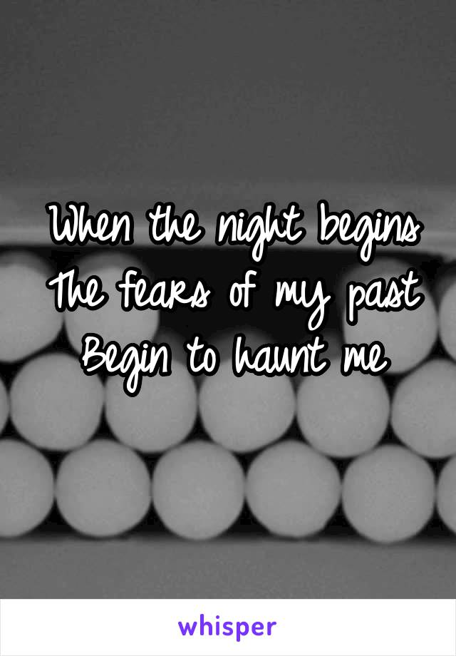 When the night begins The fears of my past Begin to haunt me