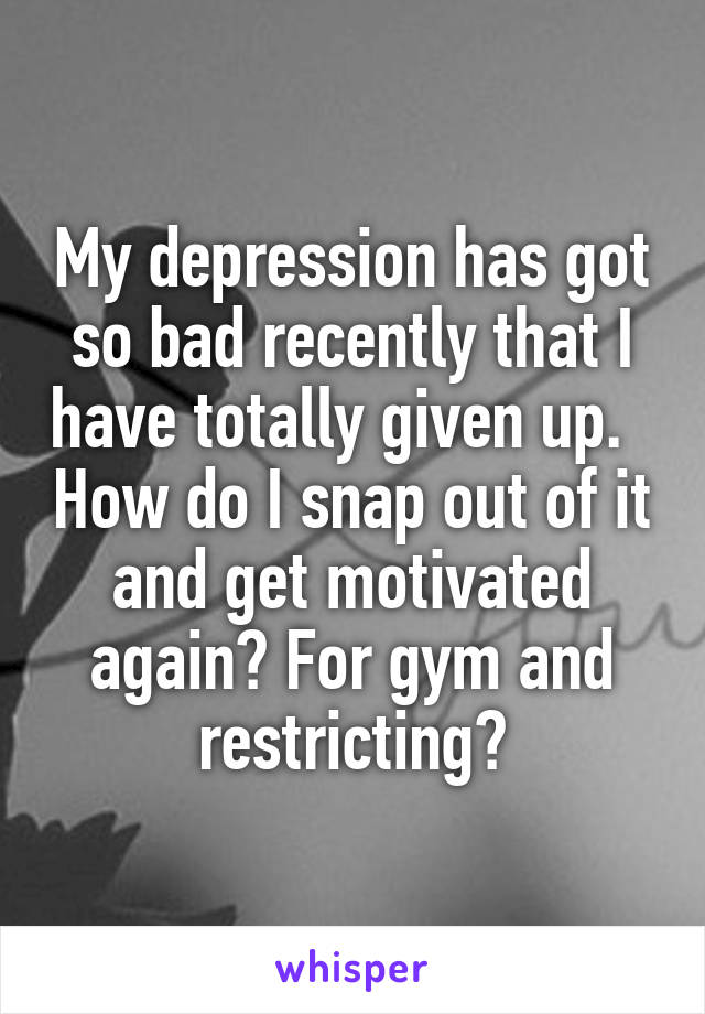 My depression has got so bad recently that I have totally given up.   How do I snap out of it and get motivated again? For gym and restricting?