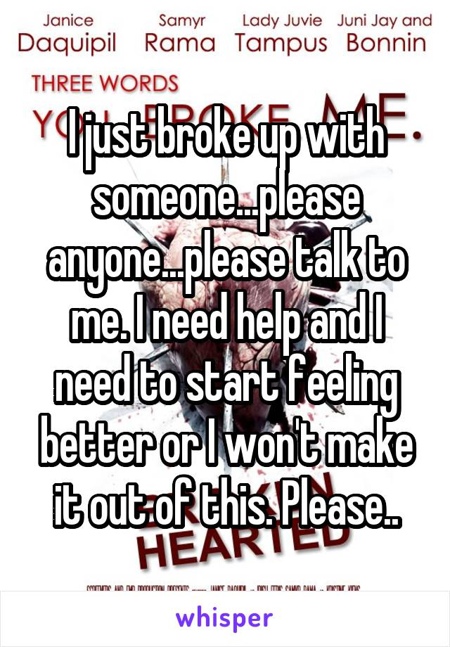 I just broke up with someone...please anyone...please talk to me. I need help and I need to start feeling better or I won't make it out of this. Please..