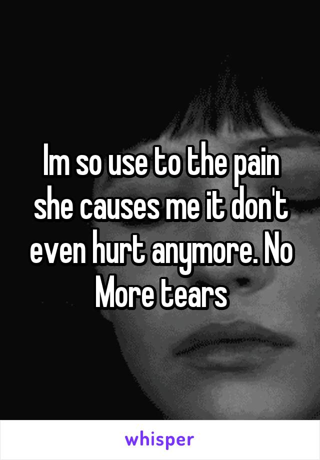 Im so use to the pain she causes me it don't even hurt anymore. No More tears