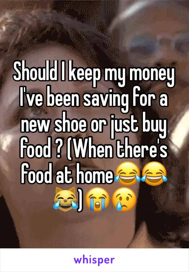 Should I keep my money I've been saving for a new shoe or just buy food ? (When there's food at home😂😂😹)😭😢