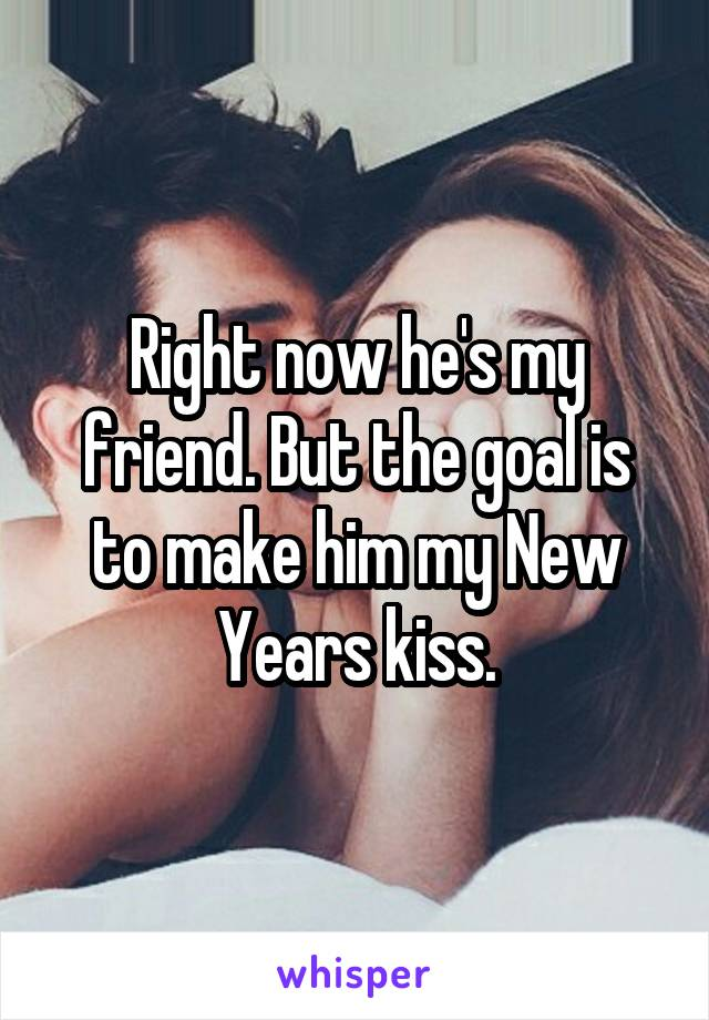 Right now he's my friend. But the goal is to make him my New Years kiss.