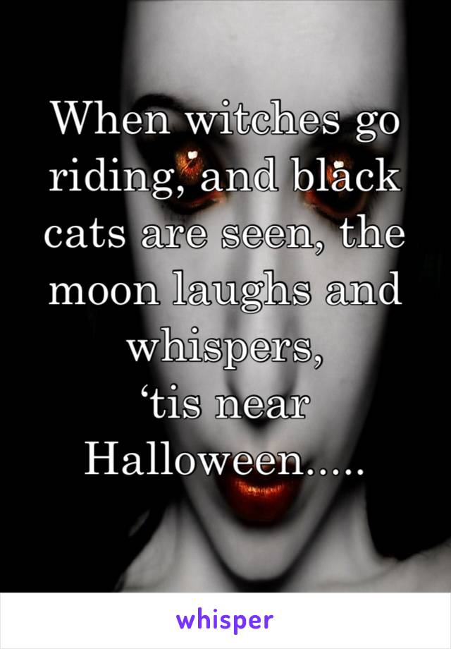 When witches go riding, and black cats are seen, the moon laughs and whispers, 'tis near Halloween.....