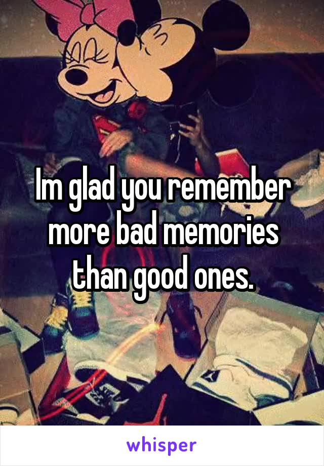 Im glad you remember more bad memories than good ones.