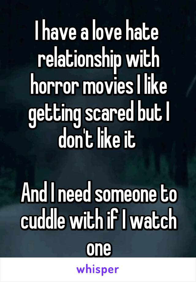 I have a love hate  relationship with horror movies I like getting scared but I don't like it   And I need someone to cuddle with if I watch one