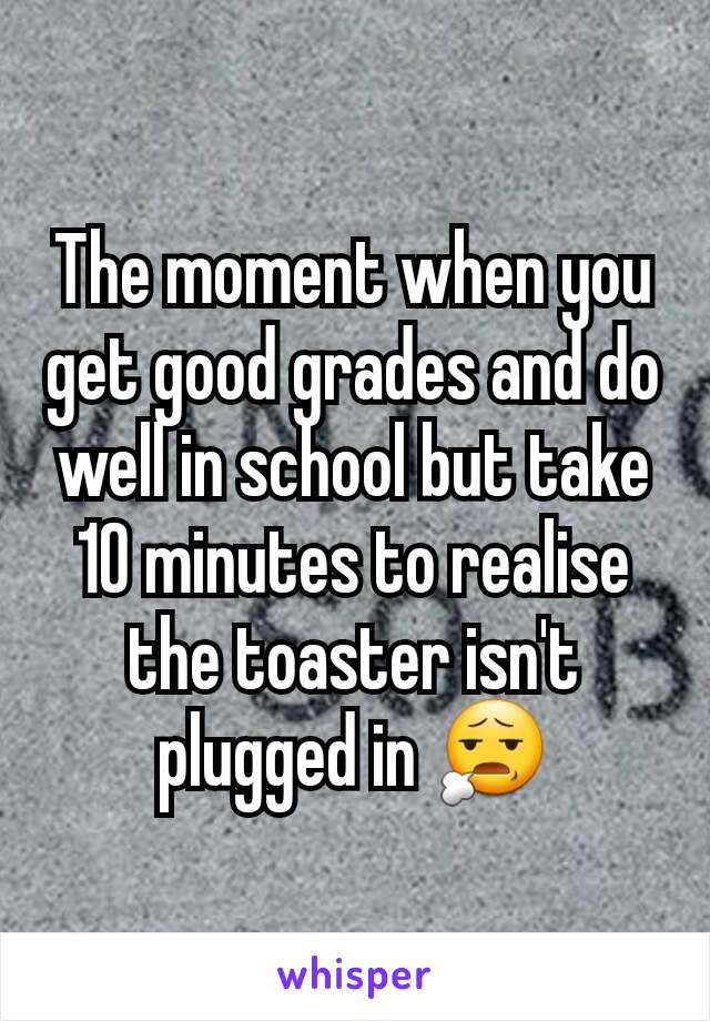 The moment when you get good grades and do well in school but take 10 minutes to realise the toaster isn't plugged in 😧
