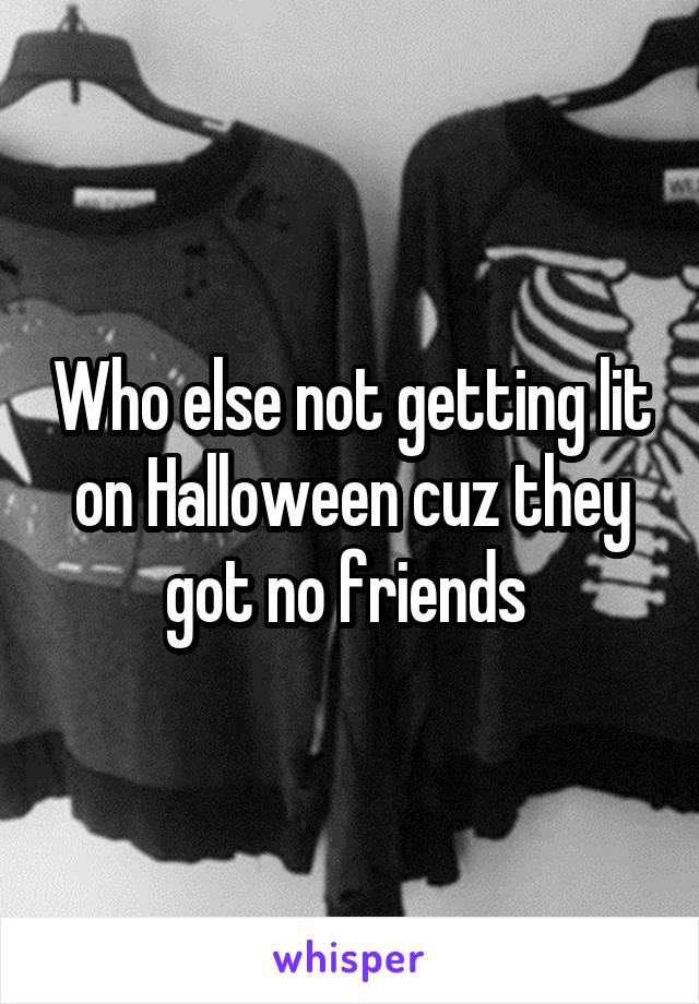 Who else not getting lit on Halloween cuz they got no friends