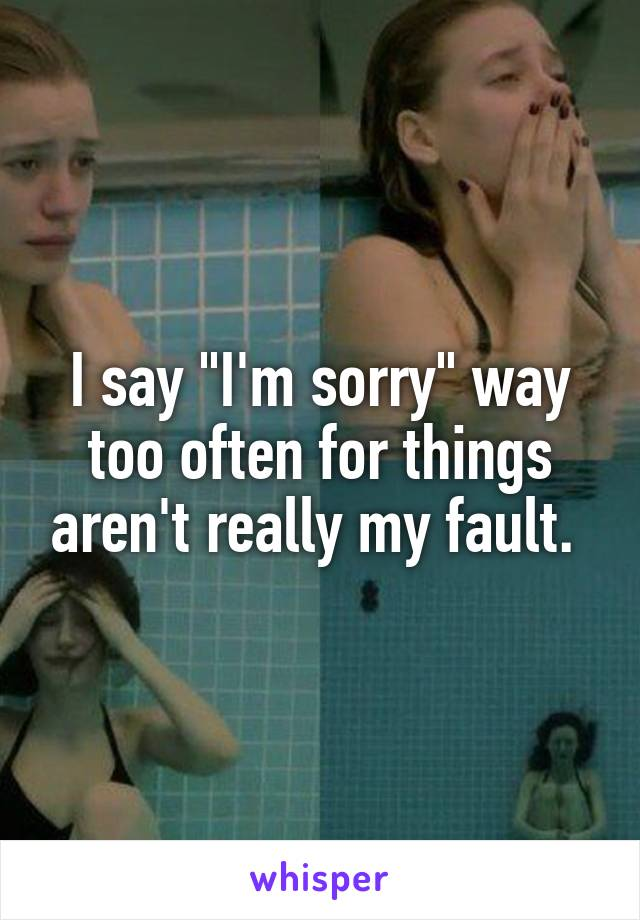 "I say ""I'm sorry"" way too often for things aren't really my fault."