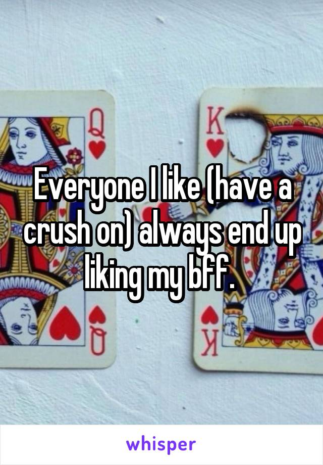 Everyone I like (have a crush on) always end up liking my bff.