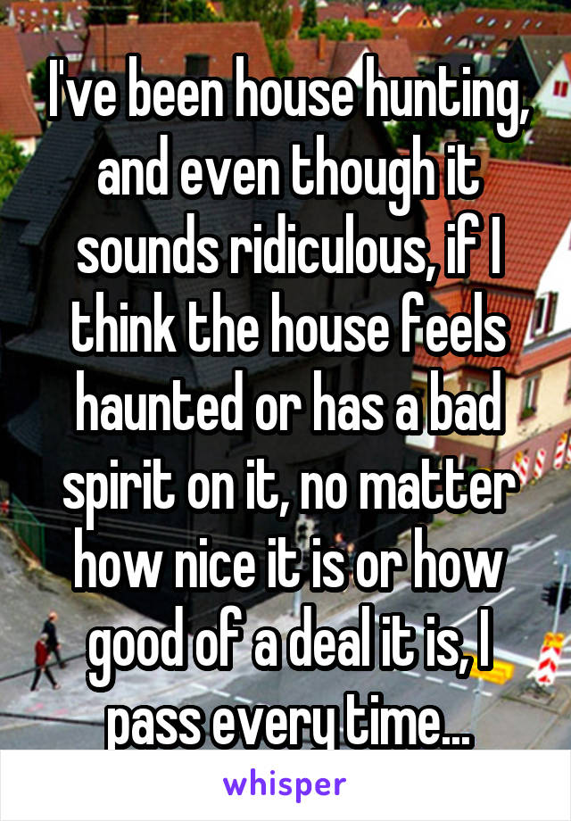 I've been house hunting, and even though it sounds ridiculous, if I think the house feels haunted or has a bad spirit on it, no matter how nice it is or how good of a deal it is, I pass every time...
