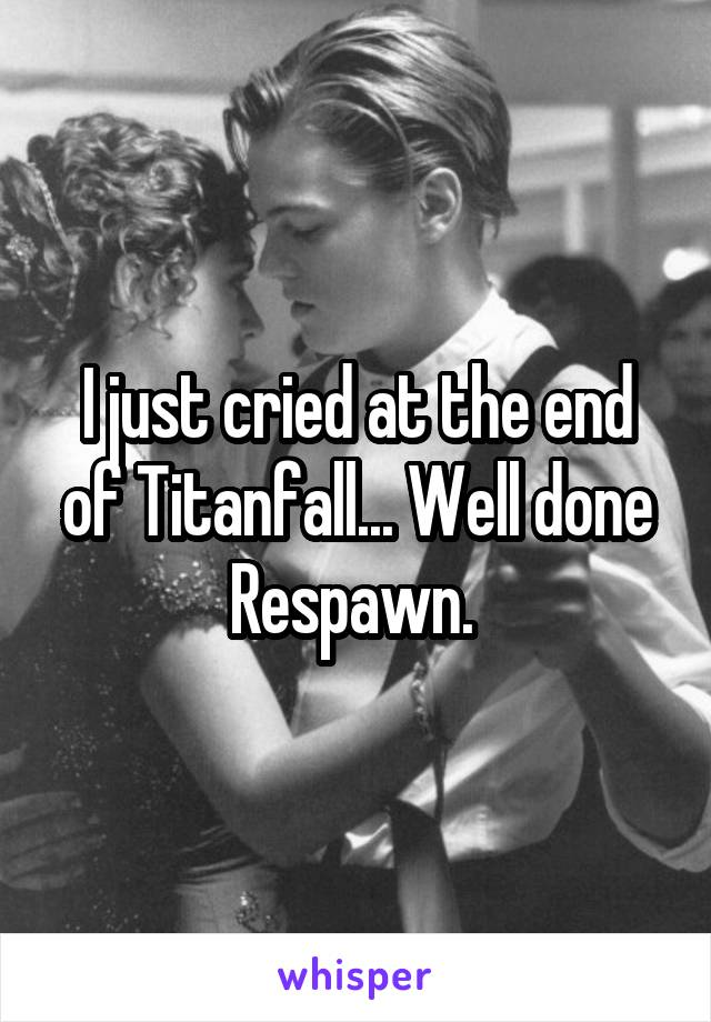 I just cried at the end of Titanfall... Well done Respawn.