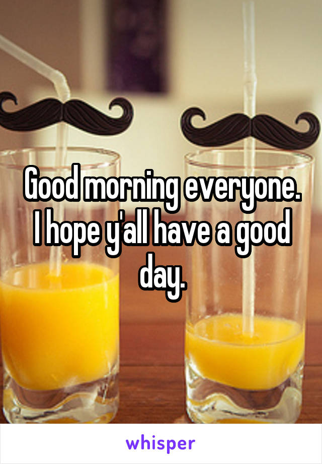 Good morning everyone. I hope y'all have a good day.
