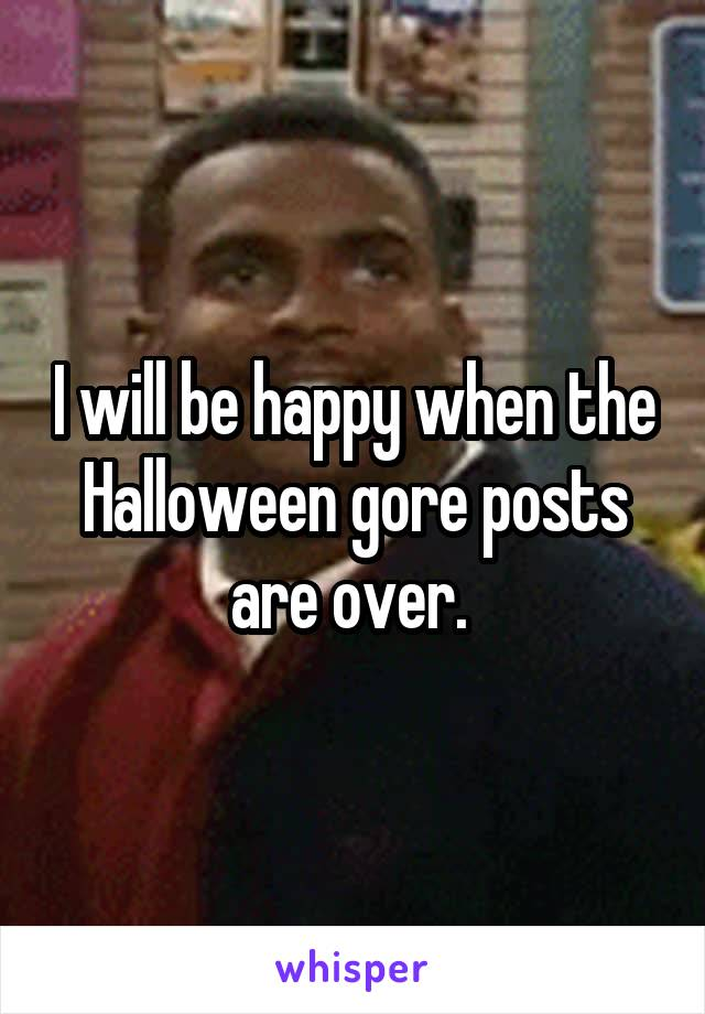I will be happy when the Halloween gore posts are over.