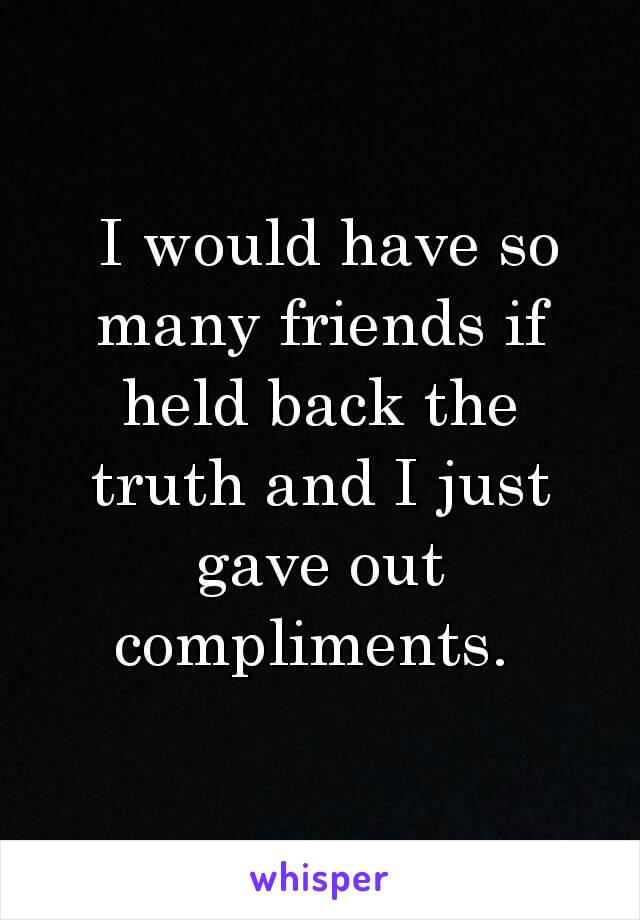 I would have so many friends if held back the truth and I just gave out compliments.