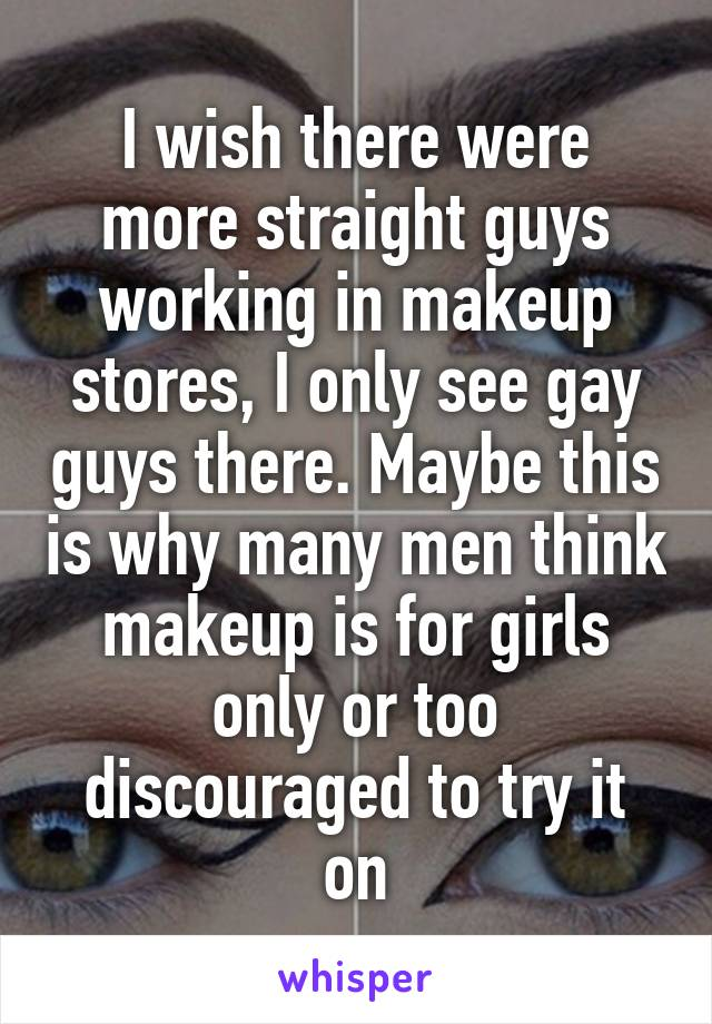 I wish there were more straight guys working in makeup stores, I only see gay guys there. Maybe this is why many men think makeup is for girls only or too discouraged to try it on