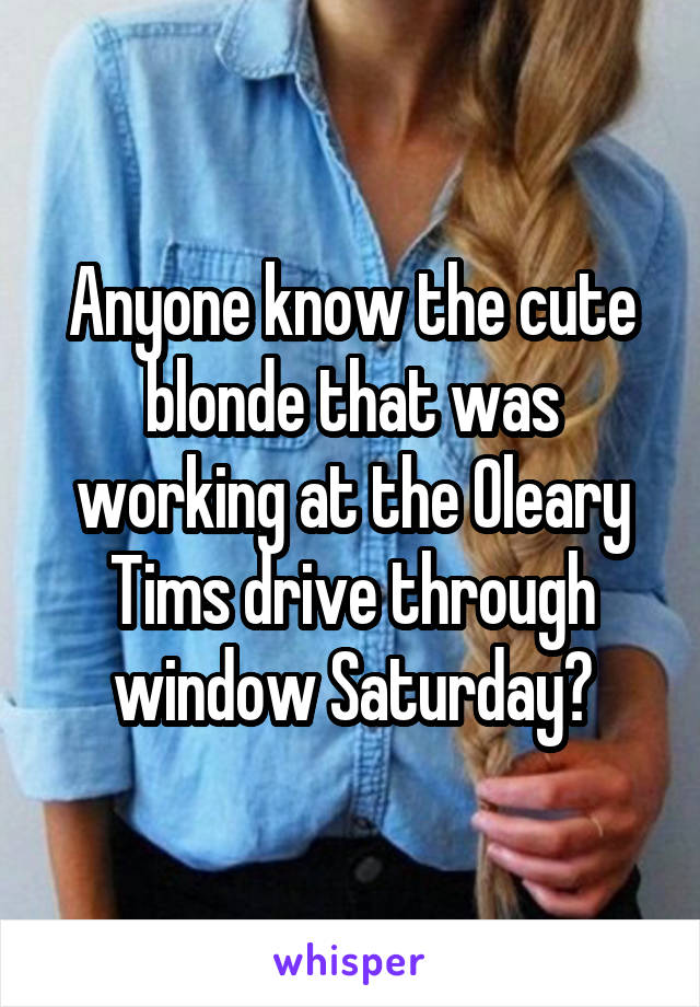 Anyone know the cute blonde that was working at the Oleary Tims drive through window Saturday?