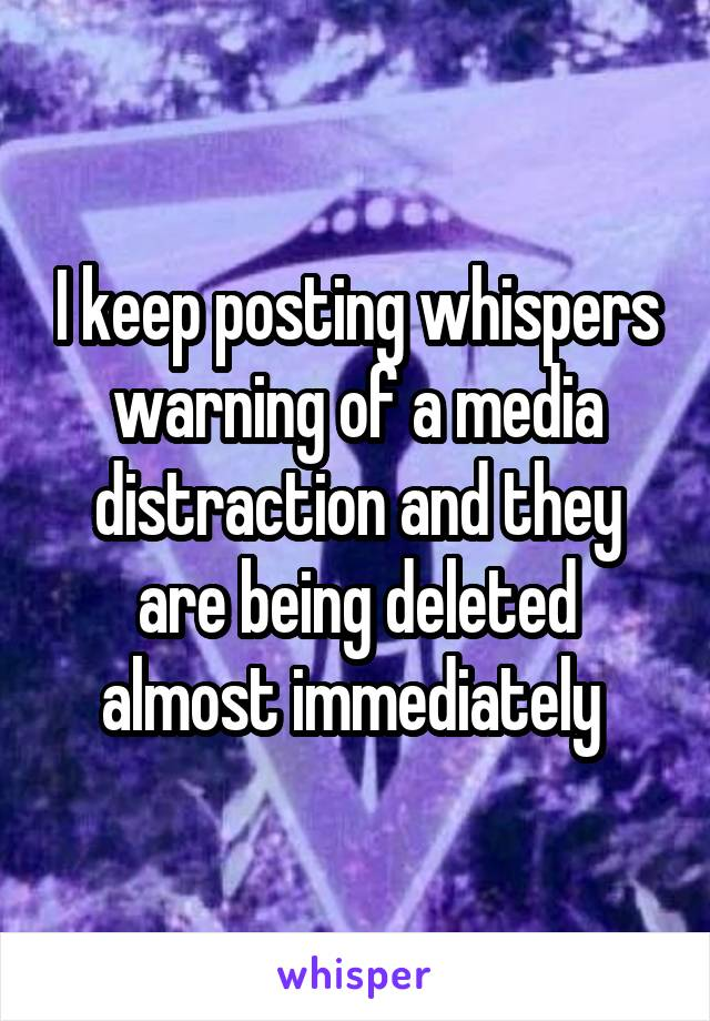 I keep posting whispers warning of a media distraction and they are being deleted almost immediately
