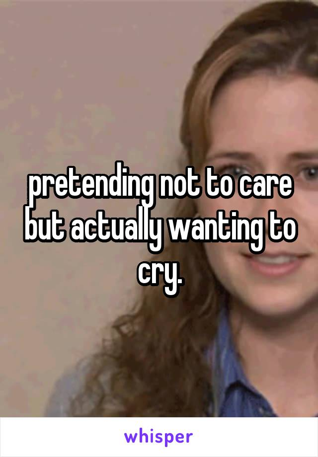 pretending not to care but actually wanting to cry.