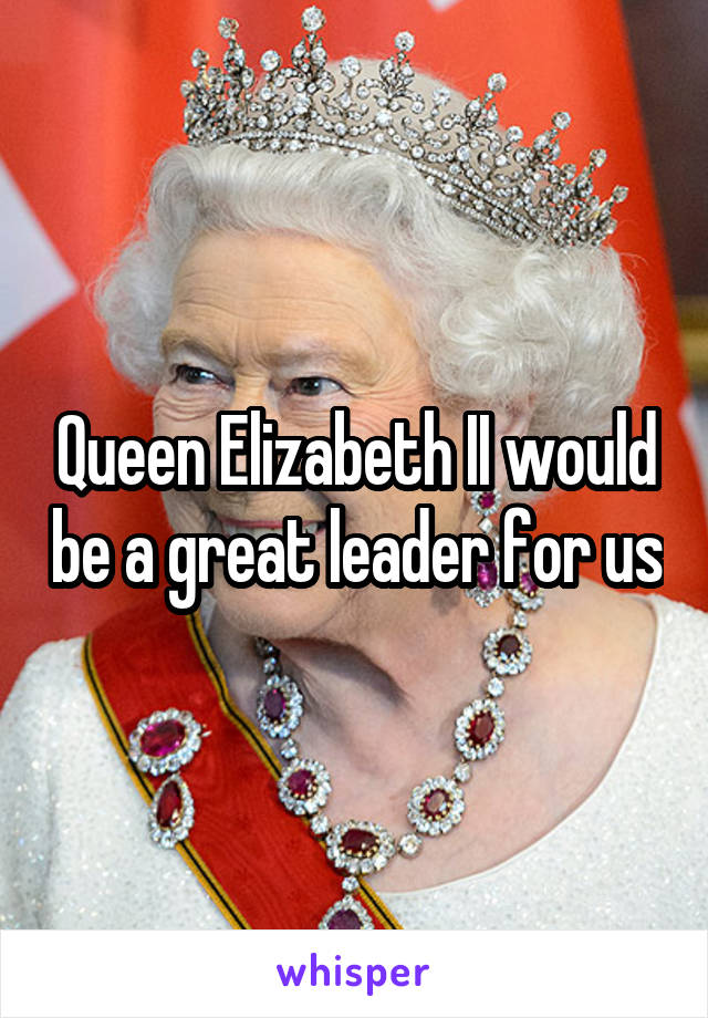 Queen Elizabeth II would be a great leader for us