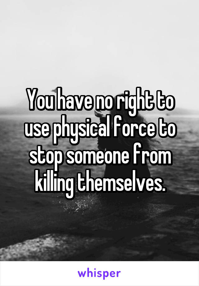 You have no right to use physical force to stop someone from killing themselves.