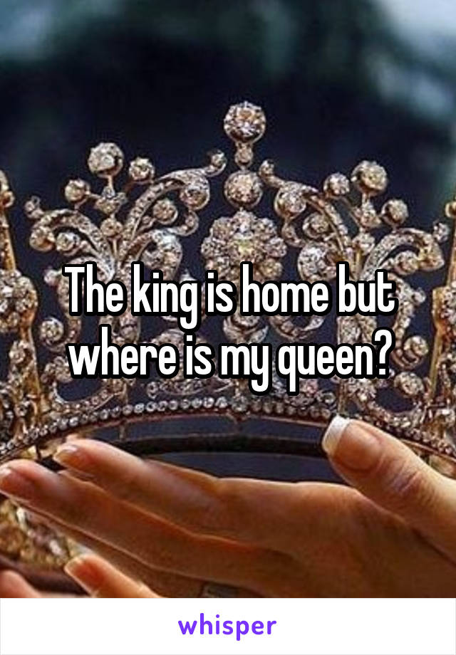 The king is home but where is my queen?