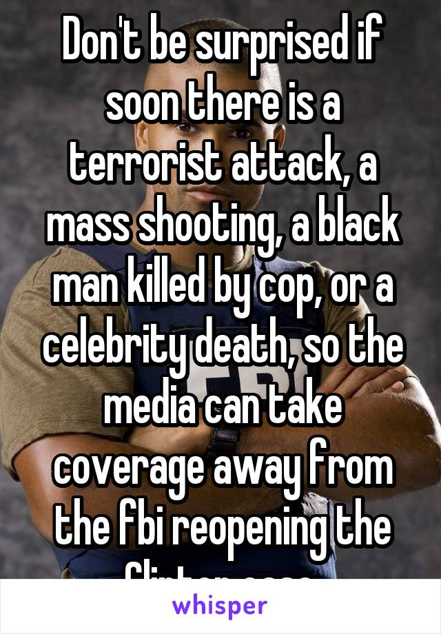 Don't be surprised if soon there is a terrorist attack, a mass shooting, a black man killed by cop, or a celebrity death, so the media can take coverage away from the fbi reopening the Clinton case.