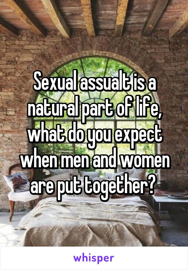 Sexual assualt is a natural part of life, what do you expect when men and women are put together?