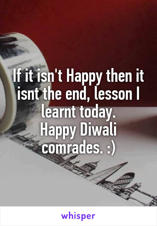 If it isn't Happy then it isnt the end, lesson I learnt today. Happy Diwali comrades. :)