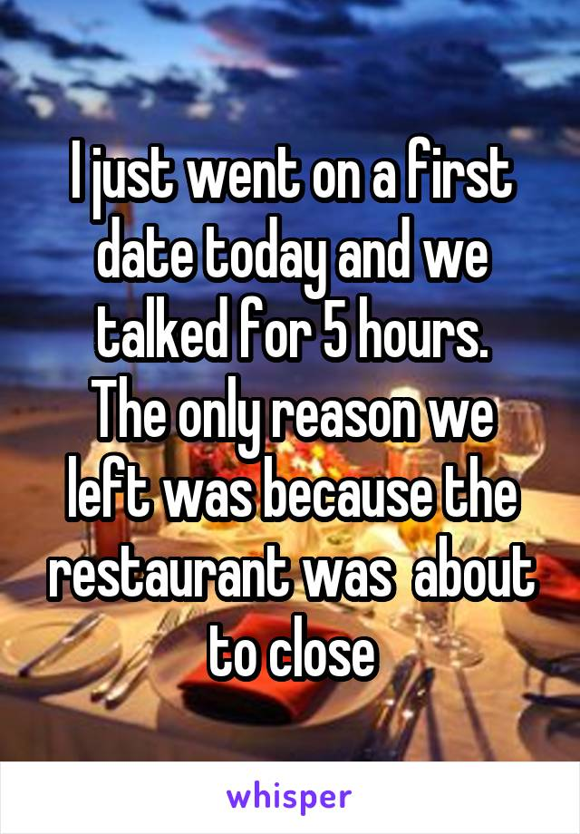 I just went on a first date today and we talked for 5 hours. The only reason we left was because the restaurant was  about to close