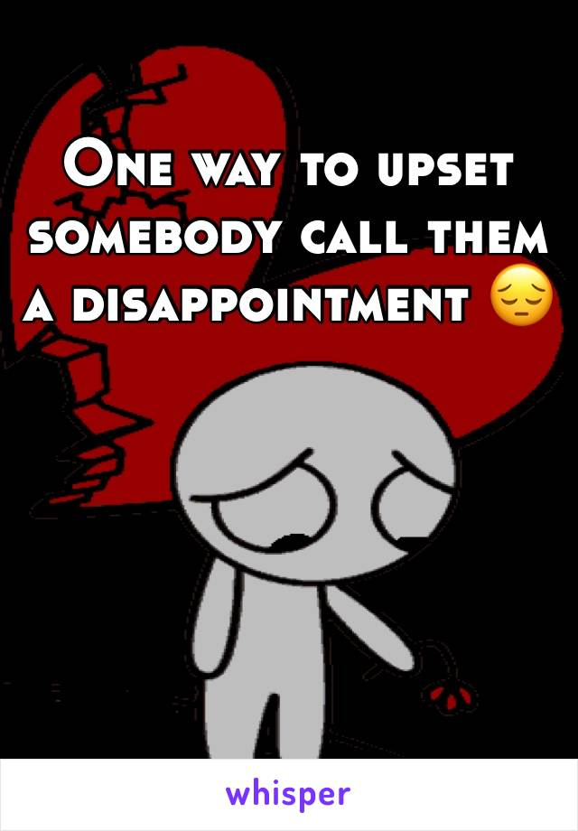One way to upset somebody call them a disappointment 😔