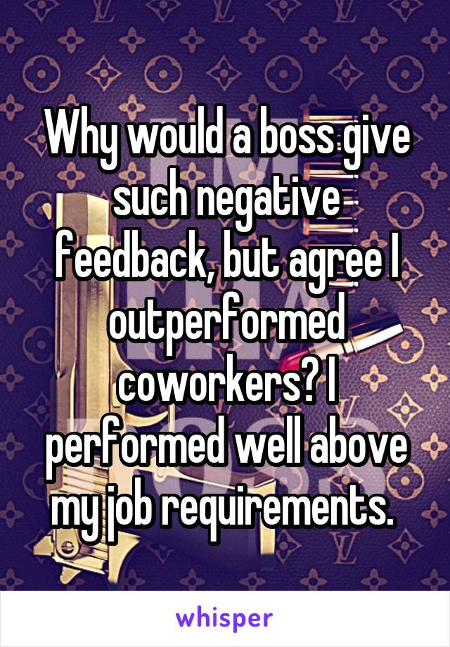 Why would a boss give such negative feedback, but agree I outperformed coworkers? I performed well above my job requirements.