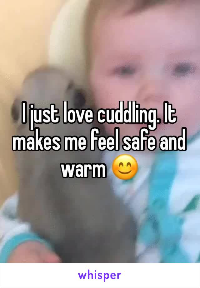 I just love cuddling. It makes me feel safe and warm 😊