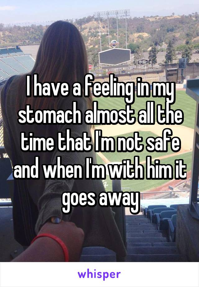 I have a feeling in my stomach almost all the time that I'm not safe and when I'm with him it goes away