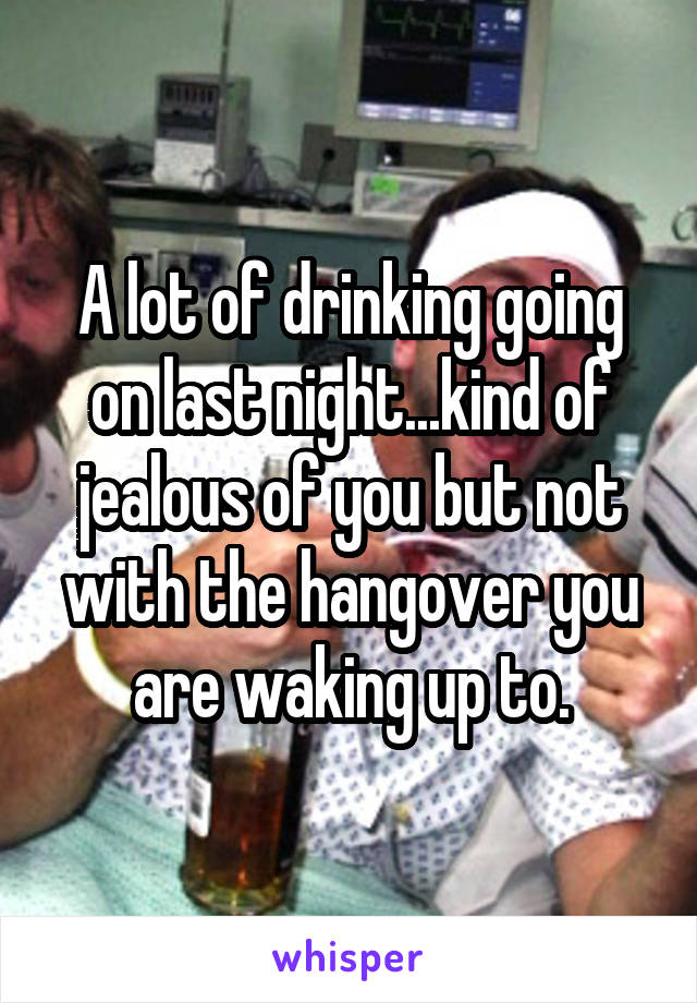 A lot of drinking going on last night...kind of jealous of you but not with the hangover you are waking up to.